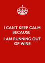 I CAN'T KEEP CALM BECAUSE   I AM RUNNING OUT OF WINE - Personalised Poster A4 size