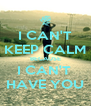 I CAN'T KEEP CALM BECAUSE I CAN'T  HAVE YOU - Personalised Poster A4 size
