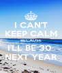 I CAN'T KEEP CALM BECAUSE I'LL BE 30  NEXT YEAR - Personalised Poster A4 size