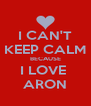 I CAN'T KEEP CALM BECAUSE I LOVE  ARON - Personalised Poster A4 size