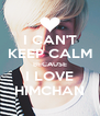 I CAN'T KEEP CALM BECAUSE I LOVE HIMCHAN - Personalised Poster A4 size