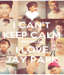 I CAN'T KEEP CALM BECAUSE I LOVE JAY PARK - Personalised Poster A4 size