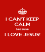 I CAN'T KEEP CALM because I LOVE JESUS!  - Personalised Poster A4 size