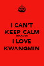 I CAN'T KEEP CALM BECAUSE I LOVE KWANGMIN - Personalised Poster A4 size