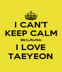 I CAN'T KEEP CALM BECAUSE I LOVE TAEYEON - Personalised Poster A4 size