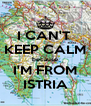I CAN'T  KEEP CALM because I'M FROM ISTRIA - Personalised Poster A4 size