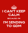 I CAN'T KEEP CALM BECAUSE I'M I'M SENDING TO GDM - Personalised Poster A4 size