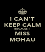 I CAN'T KEEP CALM BECAUSE I  MISS MOHAU - Personalised Poster A4 size