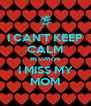 I CAN'T KEEP CALM BECAUSE I MISS MY MOM - Personalised Poster A4 size