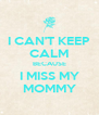 I CAN'T KEEP CALM BECAUSE I MISS MY MOMMY - Personalised Poster A4 size