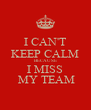 I CAN'T KEEP CALM BECAUSE I MISS  MY TEAM - Personalised Poster A4 size