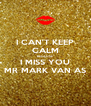I CAN'T KEEP CALM BECAUSE I MISS YOU MR MARK VAN AS - Personalised Poster A4 size