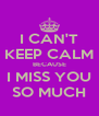 I CAN'T KEEP CALM BECAUSE I MISS YOU SO MUCH - Personalised Poster A4 size