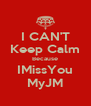I CAN'T Keep Calm Because IMissYou MyJM - Personalised Poster A4 size