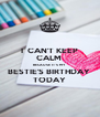 I  CAN'T KEEP CALM  BECAUSE IT'S MY BESTIE'S BIRTHDAY  TODAY - Personalised Poster A4 size