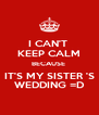 I CAN'T  KEEP CALM BECAUSE  IT'S MY SISTER 'S WEDDING =D - Personalised Poster A4 size