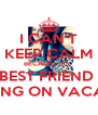 I CAN'T KEEP CALM BECAUSE MY  BEST FRIEND  IS GOING ON VACATION - Personalised Poster A4 size