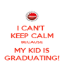 I CAN'T  KEEP CALM BECAUSE MY KID IS GRADUATING! - Personalised Poster A4 size