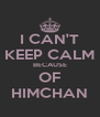 I CAN'T KEEP CALM BECAUSE OF HIMCHAN - Personalised Poster A4 size