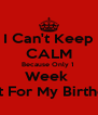 I Can't Keep CALM Because Only 1  Week  Left For My Birthday - Personalised Poster A4 size