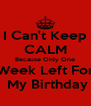 I Can't Keep CALM Because Only One Week Left For  My Birthday - Personalised Poster A4 size