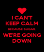 I CAN'T KEEP CALM BECAUSE SUGAR, WE'RE GOING DOWN - Personalised Poster A4 size