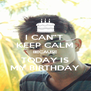 "I CAN""T  KEEP CALM BECAUSE TODAY IS MY BIRTHDAY - Personalised Poster A4 size"