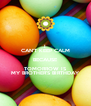 I CAN'T KEEP CALM BECAUSE TOMORROW IS MY BROTHER'S BIRTHDAY - Personalised Poster A4 size
