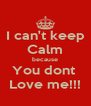 I can't keep Calm because You dont  Love me!!! - Personalised Poster A4 size