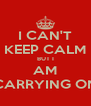 I CAN'T KEEP CALM BUT I AM CARRYING ON - Personalised Poster A4 size