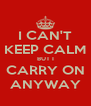 I CAN'T KEEP CALM BUT I CARRY ON ANYWAY - Personalised Poster A4 size