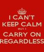 I CAN'T KEEP CALM BUT I CARRY ON REGARDLESS - Personalised Poster A4 size