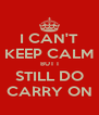 I CAN'T KEEP CALM BUT I STILL DO CARRY ON - Personalised Poster A4 size