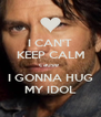 I CAN'T KEEP CALM cause  I GONNA HUG MY IDOL - Personalised Poster A4 size