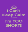 I Can't  Keep Calm cause I'm TOO SHORT!! - Personalised Poster A4 size
