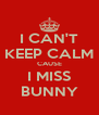 I CAN'T KEEP CALM CAUSE I MISS BUNNY - Personalised Poster A4 size