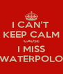 I CAN'T  KEEP CALM CAUSE I MISS WATERPOLO - Personalised Poster A4 size