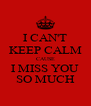I CAN'T KEEP CALM CAUSE I MISS YOU SO MUCH - Personalised Poster A4 size