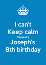 I can't Keep calm Cause it's Joseph's 8th birthday  - Personalised Poster A4 size