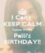 I Can't  KEEP CALM Cause It's My Palli'z BIRTHDAY!! - Personalised Poster A4 size