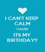 I CAN'T KEEP  CALM 'CAUSE ITS MY BIRTHDAY!! - Personalised Poster A4 size