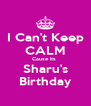 I Can't Keep CALM Cause its  Sharu's Birthday - Personalised Poster A4 size