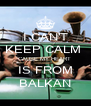 I CAN'T KEEP CALM  CAUSE MY HEART  IS FROM BALKAN - Personalised Poster A4 size