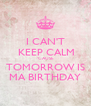I CAN'T  KEEP CALM  'CAUSE  TOMORROW IS MA BIRTHDAY - Personalised Poster A4 size
