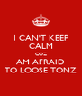 I CAN'T KEEP CALM COZ AM AFRAID TO LOOSE TONZ - Personalised Poster A4 size