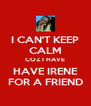 I CAN'T KEEP CALM COZ I HAVE HAVE IRENE FOR A FRIEND - Personalised Poster A4 size