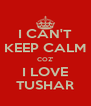 I CAN'T KEEP CALM COZ' I LOVE TUSHAR - Personalised Poster A4 size
