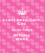I can't keep Calm  Coz  It's my babu's  Birthday  Week  - Personalised Poster A4 size
