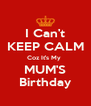 I Can't KEEP CALM Coz It's My  MUM'S Birthday - Personalised Poster A4 size