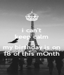 i can't keep calm coz  my birthday is on 18 of this mOnth - Personalised Poster A4 size